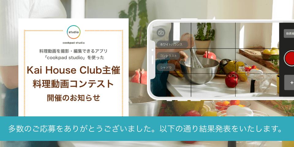 料理動画を撮影・編集できるアプリ「cookpad studio」を使った Kai House Club主催 料理動画コンテスト 開催のお知らせ 多数のご応募をありがとうございました。以下の通り結果発表をいたします。
